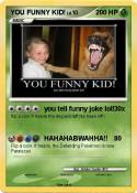 YOU FUNNY KID!